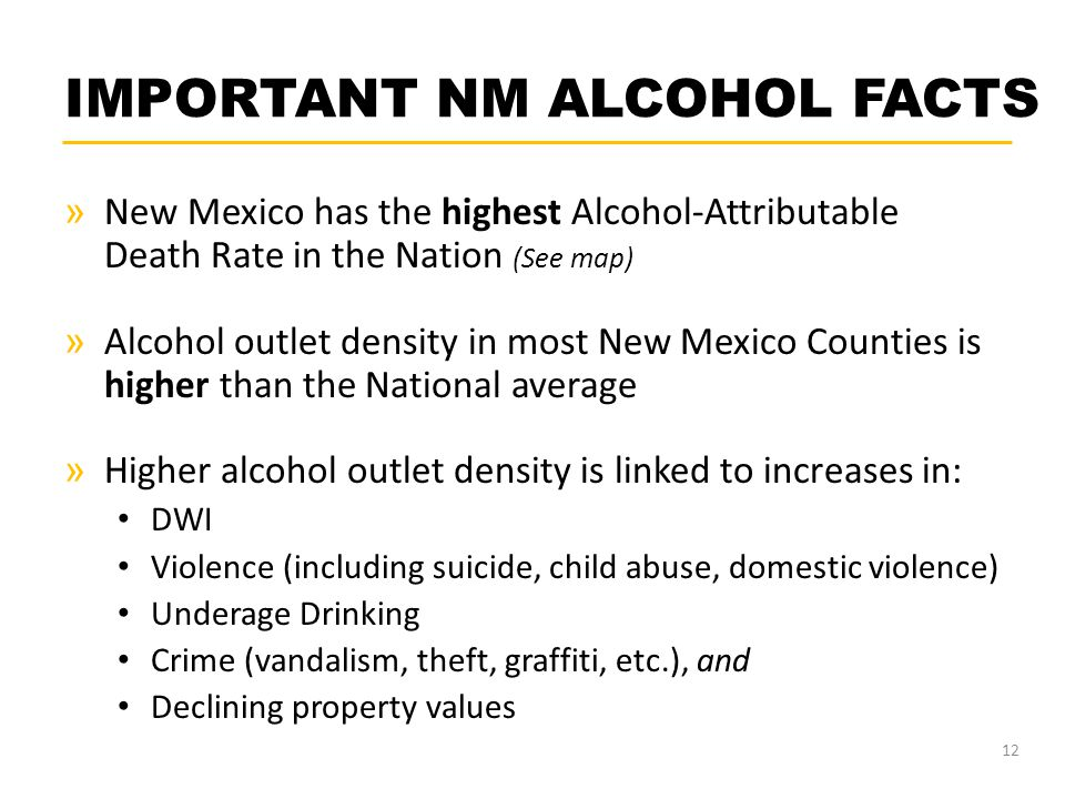 IMPORTANT NM ALCOHOL FACTS » New Mexico has the highest Alcohol-Attributable Death Rate in the Nation (See map) » Alcohol outlet density in most New M