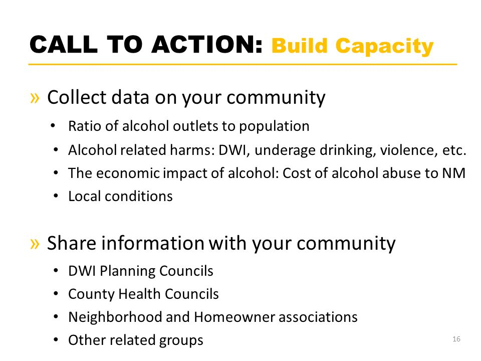 CALL TO ACTION: Build Capacity » Collect data on your community Ratio of alcohol outlets to population Alcohol related harms: DWI, underage drinking, violence, etc.