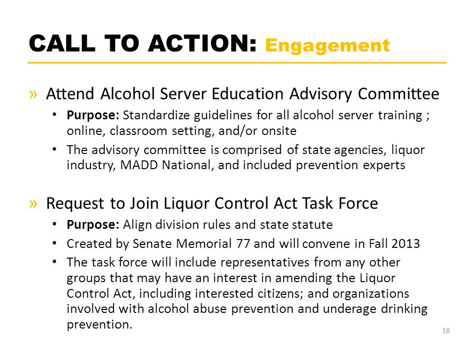 CALL TO ACTION: Engagement » Attend Alcohol Server Education Advisory Committee Purpose: Standardize guidelines for all alcohol server training ; online, classroom setting, and/or onsite The advisory committee is comprised of state agencies, liquor industry, MADD National, and included prevention experts » Request to Join Liquor Control Act Task Force Purpose: Align division rules and state statute Created by Senate Memorial 77 and will convene in Fall 2013 The task force will include representatives from any other groups that may have an interest in amending the Liquor Control Act, including interested citizens; and organizations involved with alcohol abuse prevention and underage drinking prevention.