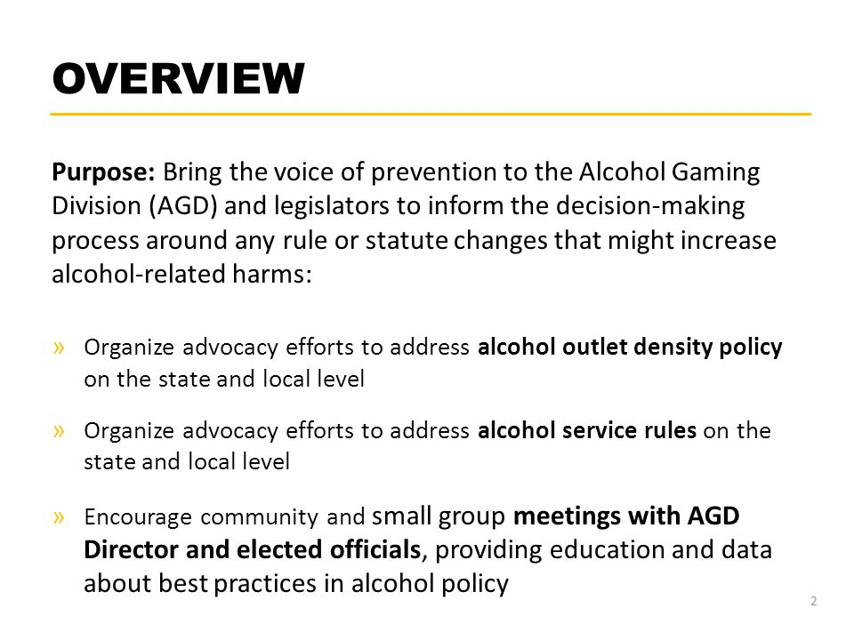 OVERVIEW Purpose: Bring the voice of prevention to the Alcohol Gaming Division (AGD) and legislators to inform the decision-making process around any