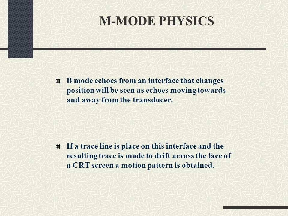 M-MODE PHYSICS The resulting display shows motion of a reflector over distance and time – a distance time graph The change in distance (dy) over a period of time dt is represented by the slope of the reflector line of motion.