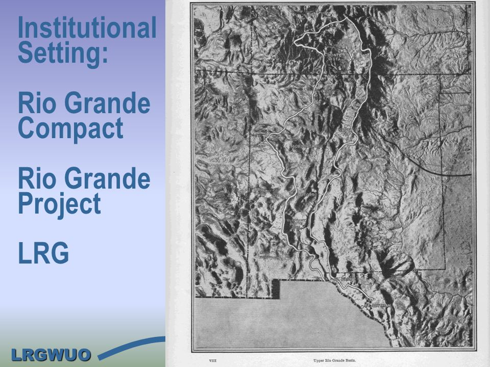 LRGWUO Institutional Setting: Rio Grande Compact Rio Grande Project LRG