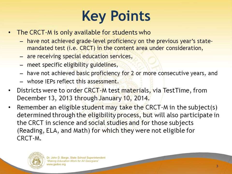 Key Points The CRCT-M is only available for students who – have not achieved grade-level proficiency on the previous year's state- mandated test (i.e.