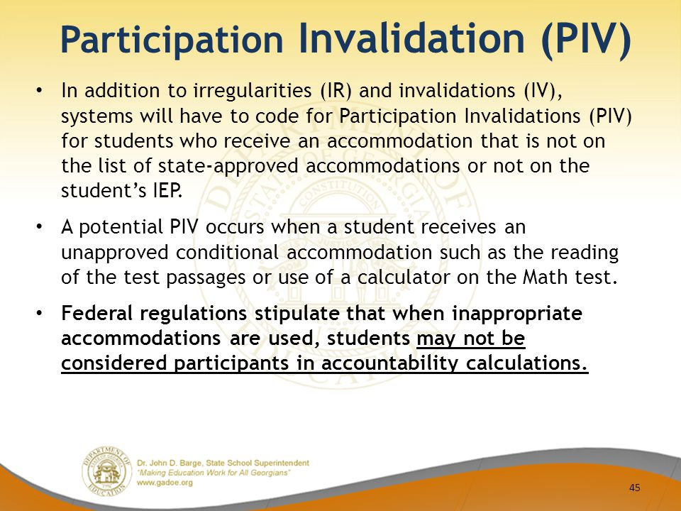Participation Invalidation (PIV) In addition to irregularities (IR) and invalidations (IV), systems will have to code for Participation Invalidations (PIV) for students who receive an accommodation that is not on the list of state-approved accommodations or not on the student's IEP.