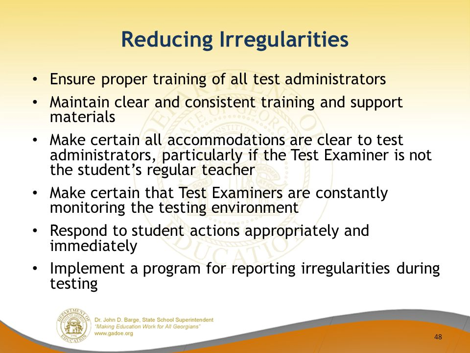 Reducing Irregularities Ensure proper training of all test administrators Maintain clear and consistent training and support materials Make certain all accommodations are clear to test administrators, particularly if the Test Examiner is not the student's regular teacher Make certain that Test Examiners are constantly monitoring the testing environment Respond to student actions appropriately and immediately Implement a program for reporting irregularities during testing 48