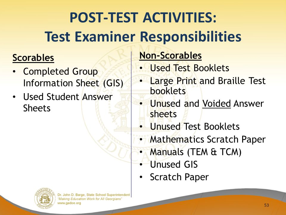 POST-TEST ACTIVITIES: Test Examiner Responsibilities Scorables Completed Group Information Sheet (GIS) Used Student Answer Sheets Non-Scorables Used Test Booklets Large Print and Braille Test booklets Unused and Voided Answer sheets Unused Test Booklets Mathematics Scratch Paper Manuals (TEM & TCM) Unused GIS Scratch Paper 53