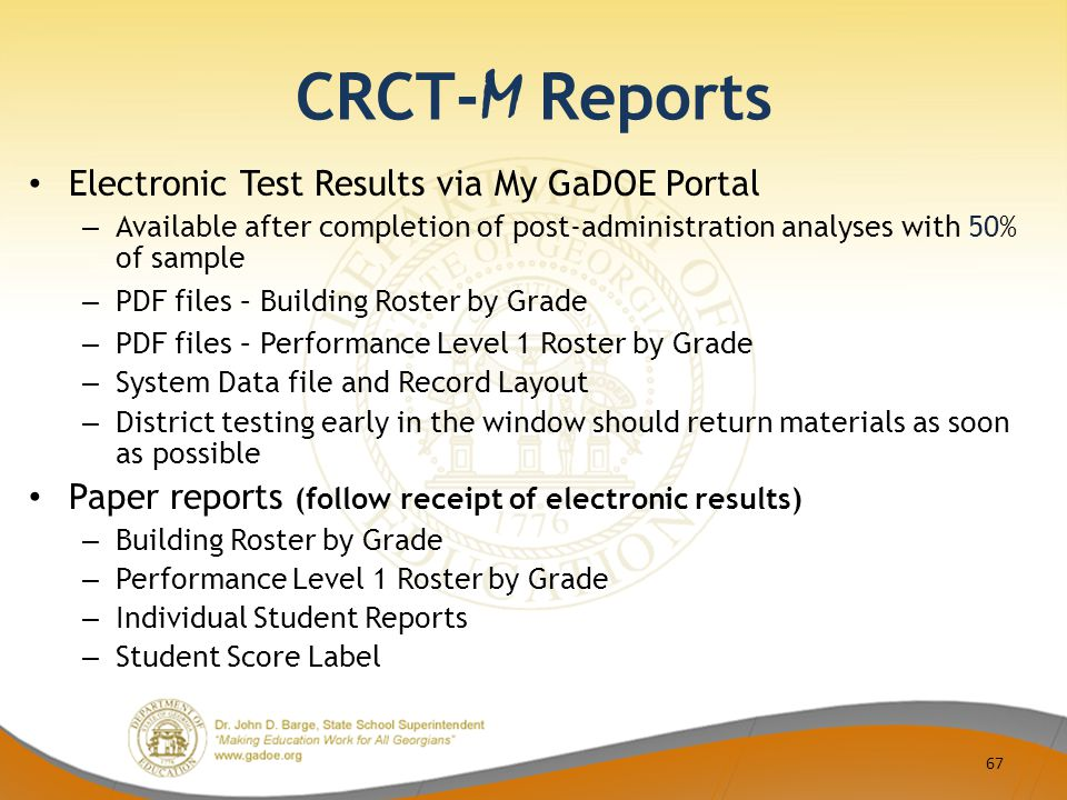 CRCT- M Reports Electronic Test Results via My GaDOE Portal – Available after completion of post-administration analyses with 50% of sample – PDF files – Building Roster by Grade – PDF files – Performance Level 1 Roster by Grade – System Data file and Record Layout – District testing early in the window should return materials as soon as possible Paper reports (follow receipt of electronic results) – Building Roster by Grade – Performance Level 1 Roster by Grade – Individual Student Reports – Student Score Label 67