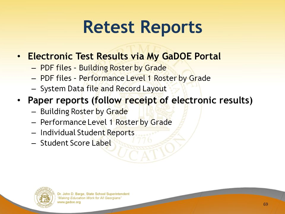 Retest Reports Electronic Test Results via My GaDOE Portal – PDF files – Building Roster by Grade – PDF files – Performance Level 1 Roster by Grade – System Data file and Record Layout Paper reports (follow receipt of electronic results) – Building Roster by Grade – Performance Level 1 Roster by Grade – Individual Student Reports – Student Score Label 69