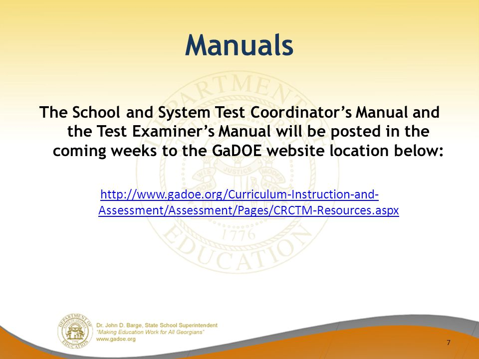 Manuals The School and System Test Coordinator's Manual and the Test Examiner's Manual will be posted in the coming weeks to the GaDOE website location below: http://www.gadoe.org/Curriculum-Instruction-and- Assessment/Assessment/Pages/CRCTM-Resources.aspx 7