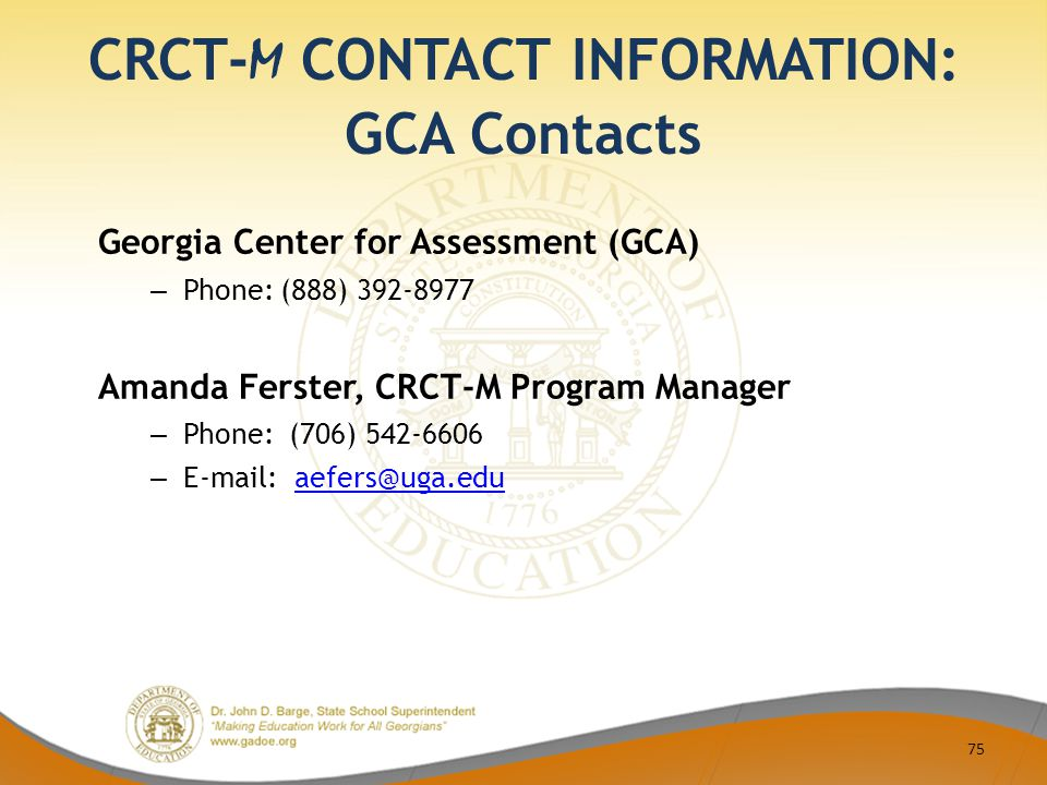 CRCT- M CONTACT INFORMATION: GCA Contacts Georgia Center for Assessment (GCA) – Phone: (888) 392-8977 Amanda Ferster, CRCT-M Program Manager – Phone: (706) 542-6606 – E-mail: aefers@uga.eduaefers@uga.edu 75