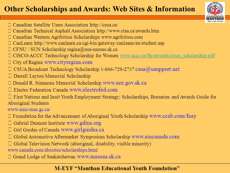 M-EYF Manthan Educational Youth Foundation Other Scholarships and Awards: Web Sites & Information • Aboriginal-Connections www.aboriginalconnections.com/links/education/scholarships • Aboriginal Scholarship Awards Program www.imperialoil.ca • Aboriginal Scholarship/Bursary Guide www.ammsa.com/ammsa.html • Aboriginal Women in Science - http://www.awsn.com/aboriginal.htm • Alliance Pipeline Aboriginal Student Awards Program www.alliance-pipeline.com • Advancement of Aboriginal Youth www.ccab.com/faay • Albert Bellegarde Memorial Scholarship www.firstnationsuniversity.ca • Arcola East Community Association www.aecaregina.com/index_files/Scholarship.htm • Areva Resources Canada Inc.