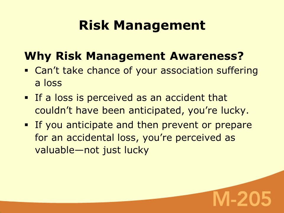 Why Risk Management Awareness?  Can't take chance of your association suffering a loss  If a loss is perceived as an accident that couldn't have bee