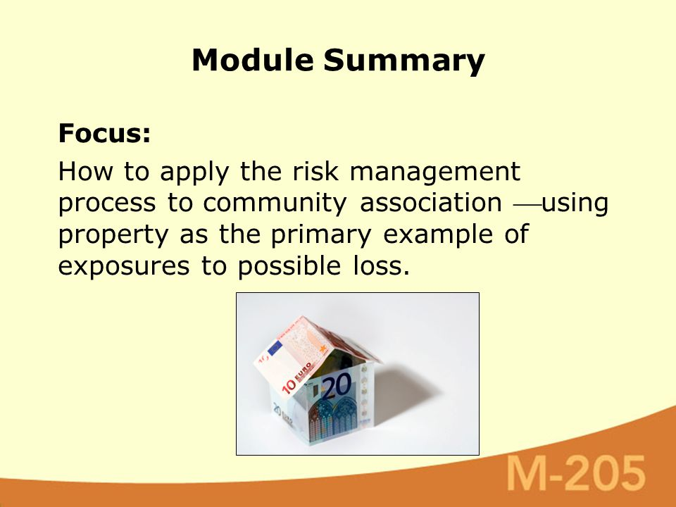 Module Summary Focus: How to apply the risk management process to community association using property as the primary example of exposures to possibl