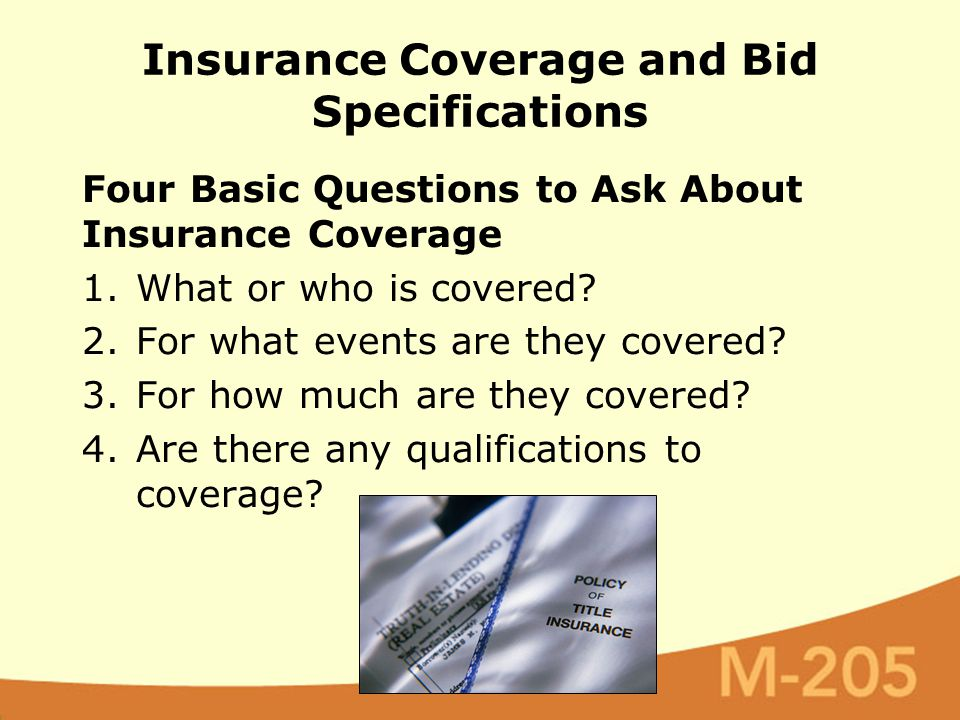 Four Basic Questions to Ask About Insurance Coverage 1.What or who is covered? 2.For what events are they covered? 3.For how much are they covered? 4.
