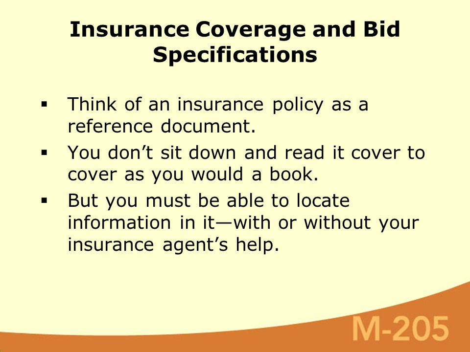 Insurance Coverage and Bid Specifications  Think of an insurance policy as a reference document.  You don't sit down and read it cover to cover as y