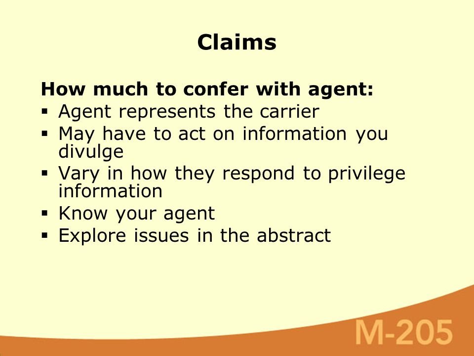 How much to confer with agent:  Agent represents the carrier  May have to act on information you divulge  Vary in how they respond to privilege information  Know your agent  Explore issues in the abstract Claims