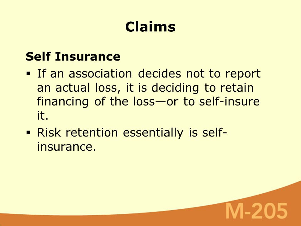 Self Insurance  If an association decides not to report an actual loss, it is deciding to retain financing of the loss—or to self-insure it.