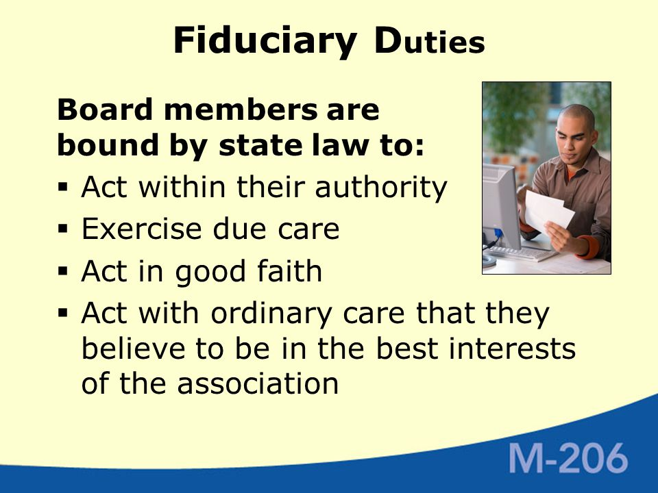 Fiduciary D uties Board members are bound by state law to:  Act within their authority  Exercise due care  Act in good faith  Act with ordinary care that they believe to be in the best interests of the association