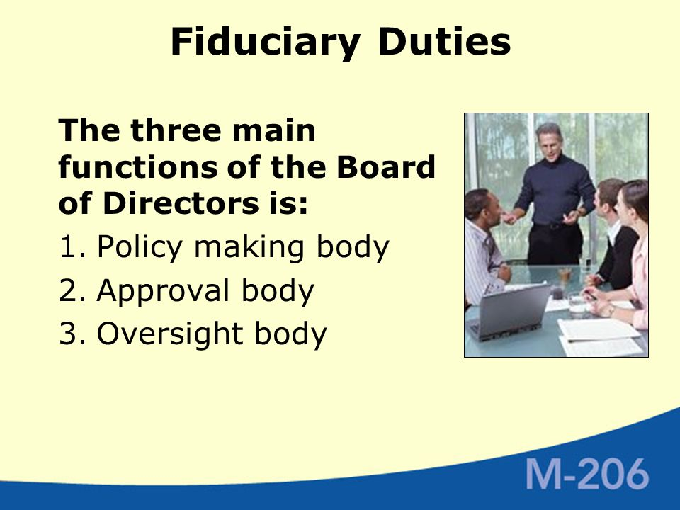 Fiduciary Duties The three main functions of the Board of Directors is: 1.Policy making body 2.Approval body 3.Oversight body