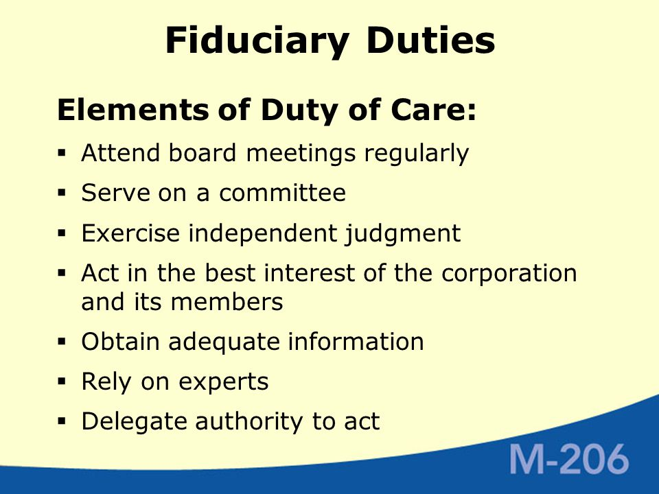 Fiduciary Duties Elements of Duty of Care:  Attend board meetings regularly  Serve on a committee  Exercise independent judgment  Act in the best interest of the corporation and its members  Obtain adequate information  Rely on experts  Delegate authority to act