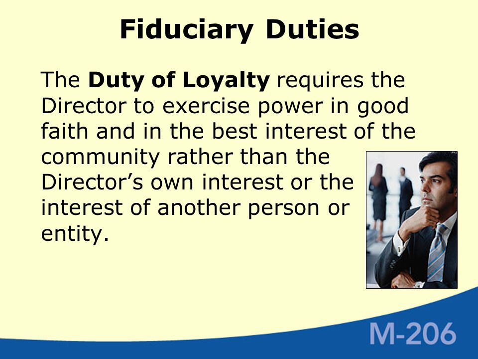 Fiduciary Duties The Duty of Loyalty requires the Director to exercise power in good faith and in the best interest of the community rather than the Director's own interest or the interest of another person or entity.