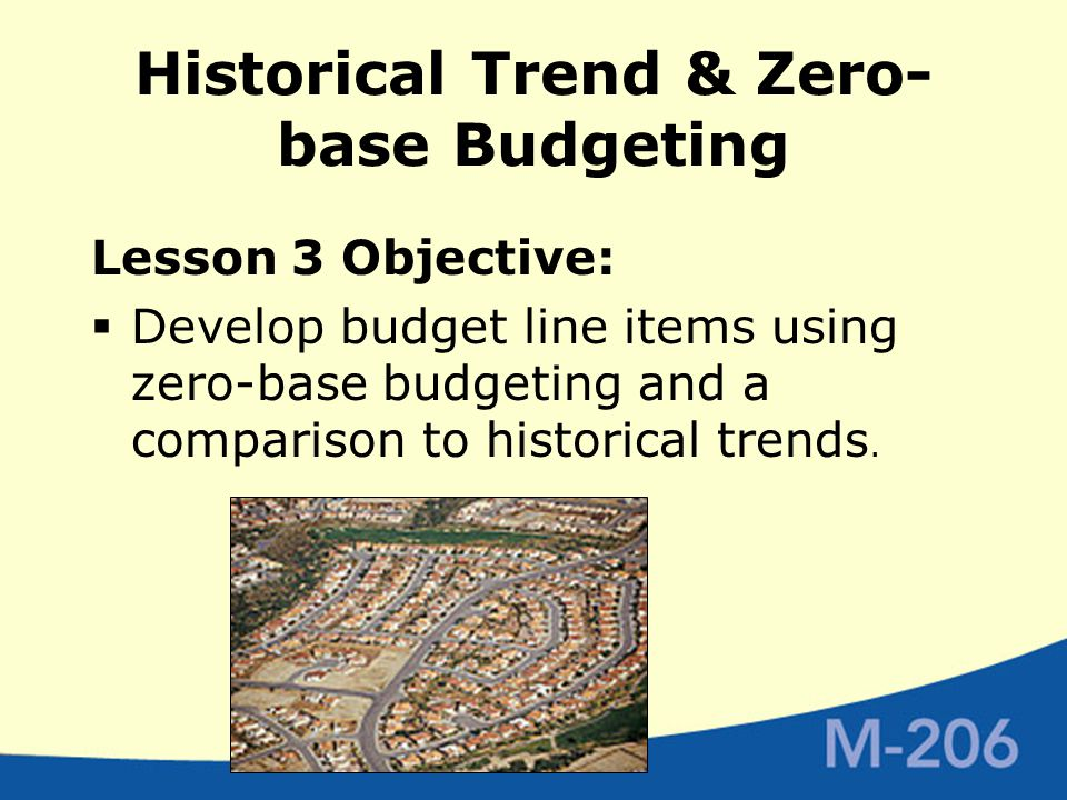 Historical Trend & Zero- base Budgeting Lesson 3 Objective:  Develop budget line items using zero-base budgeting and a comparison to historical trends.