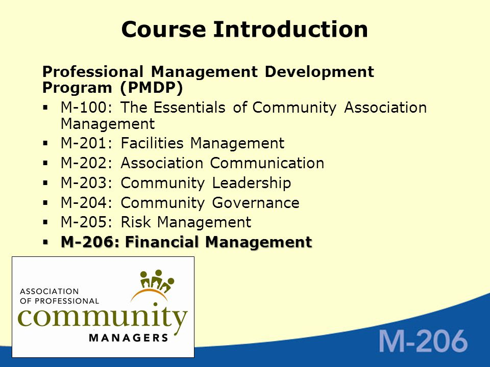 Course Introduction Professional Management Development Program (PMDP)  M-100: The Essentials of Community Association Management  M-201: Facilities Management  M-202: Association Communication  M-203: Community Leadership  M-204: Community Governance  M-205: Risk Management  M-206: Financial Management