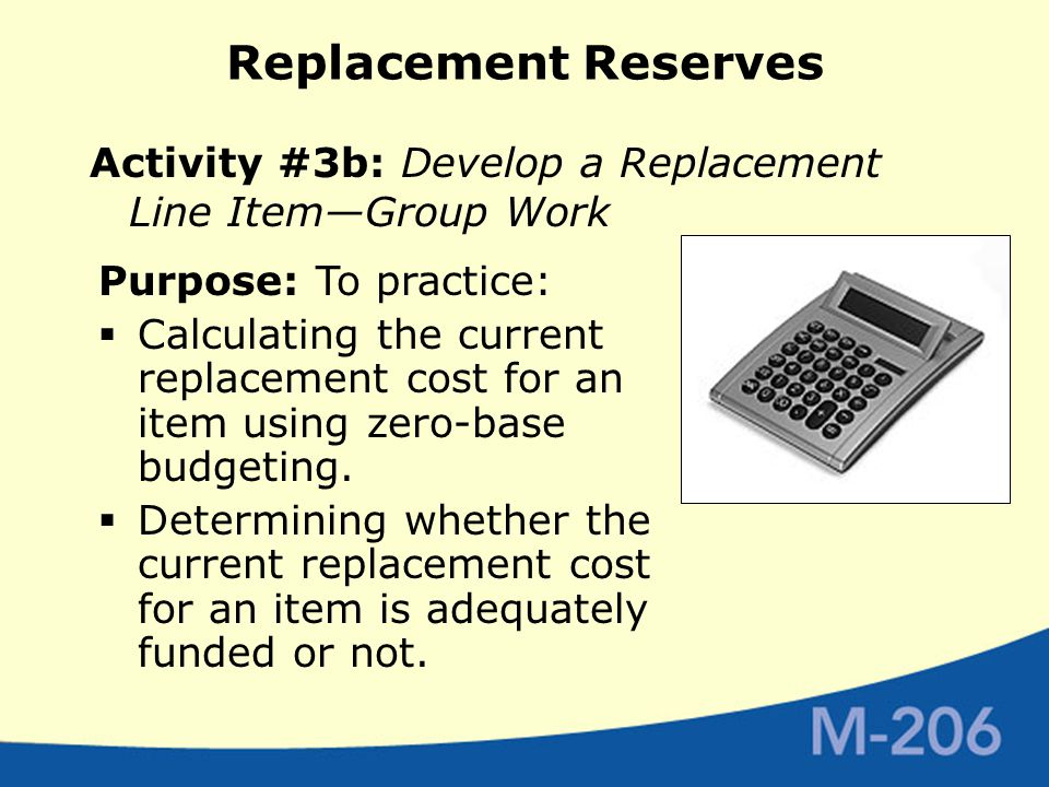 Replacement Reserves Activity #3b: Develop a Replacement Line Item—Group Work Purpose: To practice:  Calculating the current replacement cost for an item using zero-base budgeting.