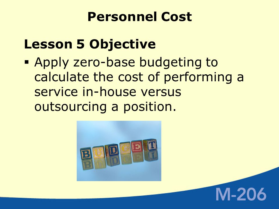 Personnel Cost Lesson 5 Objective  Apply zero-base budgeting to calculate the cost of performing a service in-house versus outsourcing a position.