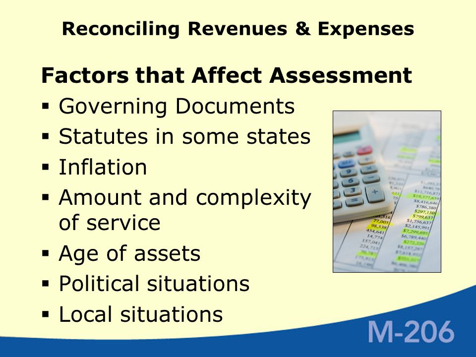 Reconciling Revenues & Expenses Factors that Affect Assessment  Governing Documents  Statutes in some states  Inflation  Amount and complexity of service  Age of assets  Political situations  Local situations