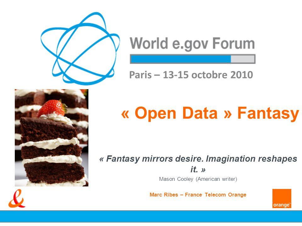 « Open Data » Fantasy « Fantasy mirrors desire. Imagination reshapes it. » Mason Cooley (American writer) Marc Ribes – France Telecom Orange Paris – 1