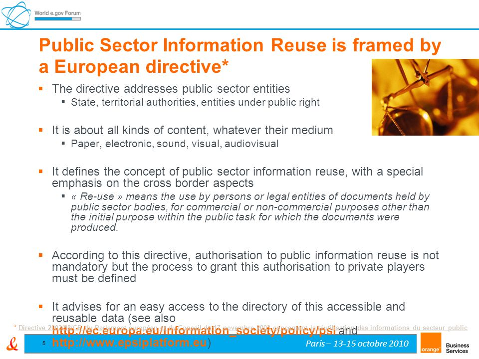 Paris – 13-15 octobre 2010 5 Public Sector Information Reuse is framed by a European directive*  The directive addresses public sector entities  State, territorial authorities, entities under public right  It is about all kinds of content, whatever their medium  Paper, electronic, sound, visual, audiovisual  It defines the concept of public sector information reuse, with a special emphasis on the cross border aspects  « Re-use » means the use by persons or legal entities of documents held by public sector bodies, for commercial or non-commercial purposes other than the initial purpose within the public task for which the documents were produced.