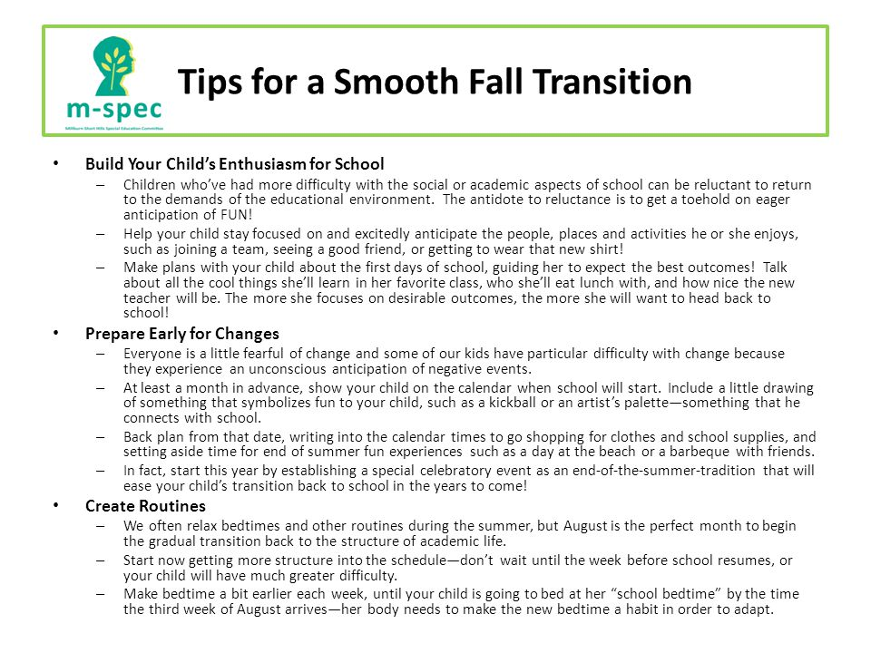 Tips for a Smooth Fall Transition Build Your Child's Enthusiasm for School – Children who've had more difficulty with the social or academic aspects of school can be reluctant to return to the demands of the educational environment.