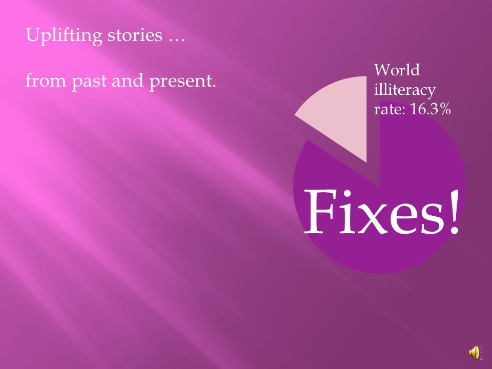 World illiteracy rate: 16.3% Uplifting stories … from past and present. Fixes!