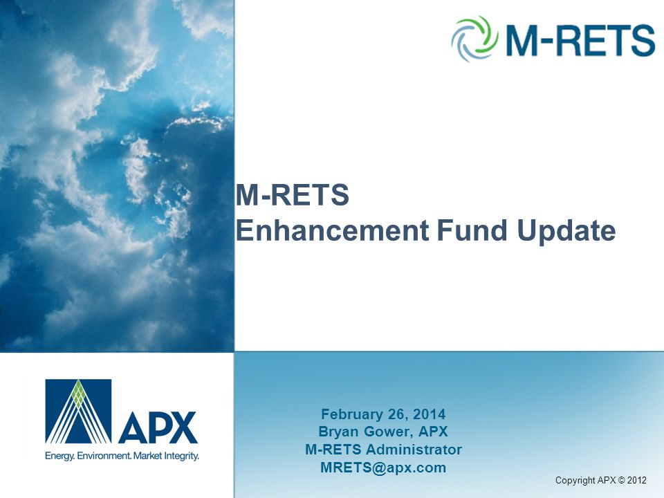 Copyright APX © 2012 M-RETS Enhancement Fund Update February 26, 2014 Bryan Gower, APX M-RETS Administrator MRETS@apx.com