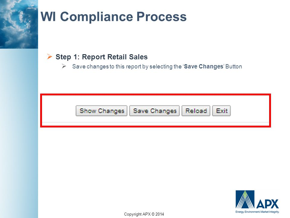 Copyright APX © 2014 WI Compliance Process  Step 1: Report Retail Sales  Save changes to this report by selecting the 'Save Changes' Button