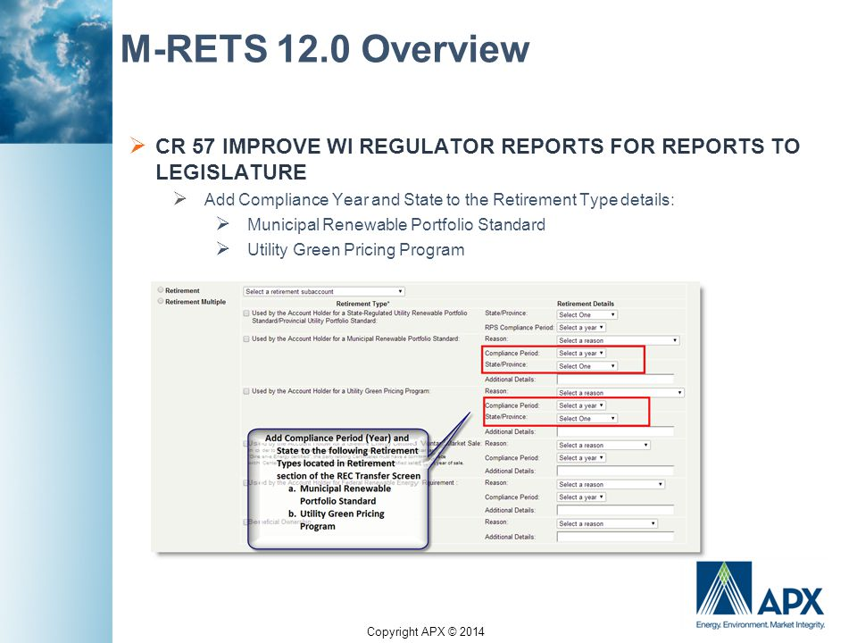 Copyright APX © 2014 M-RETS 12.0 Overview  CR 57 IMPROVE WI REGULATOR REPORTS FOR REPORTS TO LEGISLATURE  Add Compliance Year and State to the Retirement Type details:  Municipal Renewable Portfolio Standard  Utility Green Pricing Program