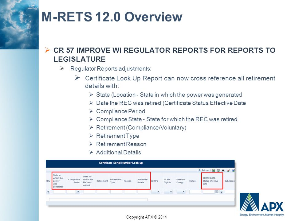 Copyright APX © 2014 M-RETS 12.0 Overview  CR 57 IMPROVE WI REGULATOR REPORTS FOR REPORTS TO LEGISLATURE  Regulator Reports adjustments:  Certificate Look Up Report can now cross reference all retirement details with:  State (Location - State in which the power was generated  Date the REC was retired (Certificate Status Effective Date  Compliance Period  Compliance State - State for which the REC was retired  Retirement (Compliance/Voluntary)  Retirement Type  Retirement Reason  Additional Details
