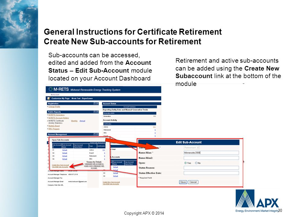 Copyright APX © 2014 30 General Instructions for Certificate Retirement Create New Sub-accounts for Retirement Retirement and active sub-accounts can be added using the Create New Subaccount link at the bottom of the module Sub-accounts can be accessed, edited and added from the Account Status – Edit Sub-Account module located on your Account Dashboard