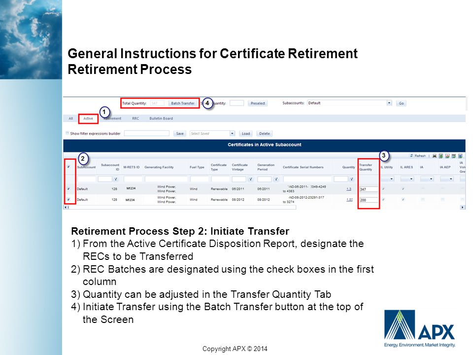 Copyright APX © 2014 General Instructions for Certificate Retirement Retirement Process Retirement Process Step 2: Initiate Transfer 1)From the Active Certificate Disposition Report, designate the RECs to be Transferred 2)REC Batches are designated using the check boxes in the first column 3)Quantity can be adjusted in the Transfer Quantity Tab 4)Initiate Transfer using the Batch Transfer button at the top of the Screen