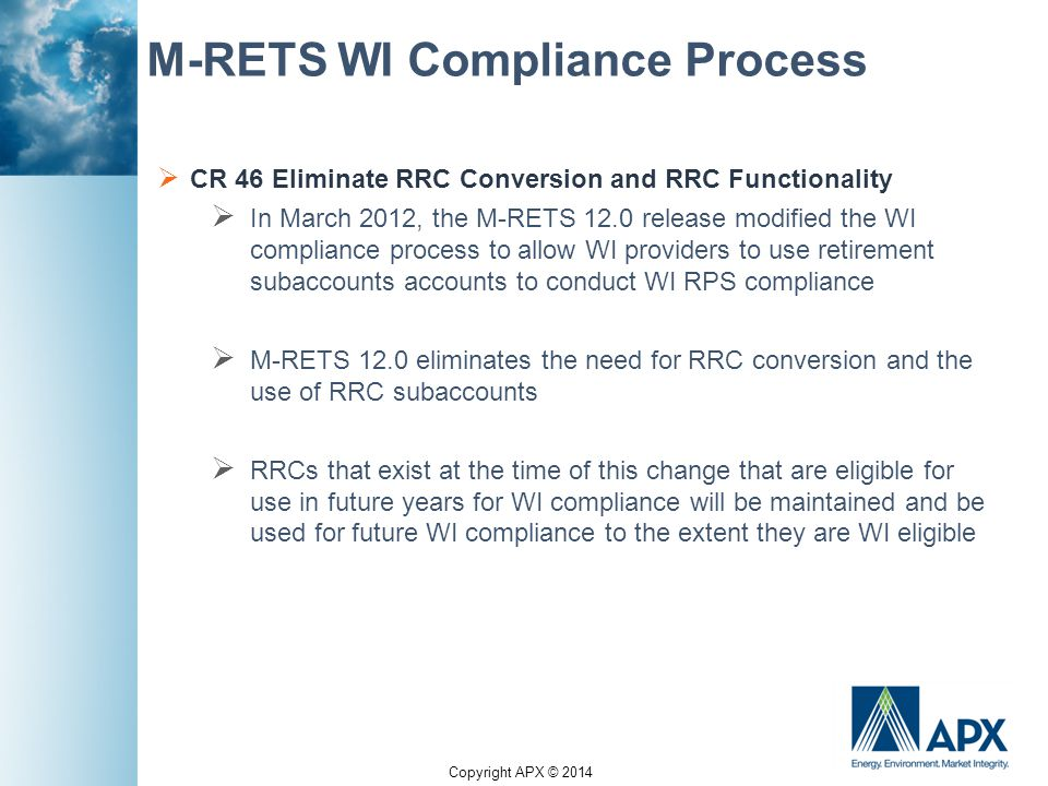 Copyright APX © 2014 M-RETS WI Compliance Process  CR 46 Eliminate RRC Conversion and RRC Functionality  In March 2012, the M-RETS 12.0 release modified the WI compliance process to allow WI providers to use retirement subaccounts accounts to conduct WI RPS compliance  M-RETS 12.0 eliminates the need for RRC conversion and the use of RRC subaccounts  RRCs that exist at the time of this change that are eligible for use in future years for WI compliance will be maintained and be used for future WI compliance to the extent they are WI eligible