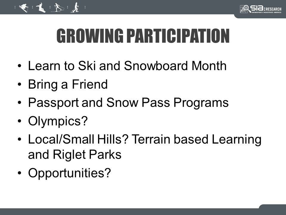 GROWING PARTICIPATION Learn to Ski and Snowboard Month Bring a Friend Passport and Snow Pass Programs Olympics.
