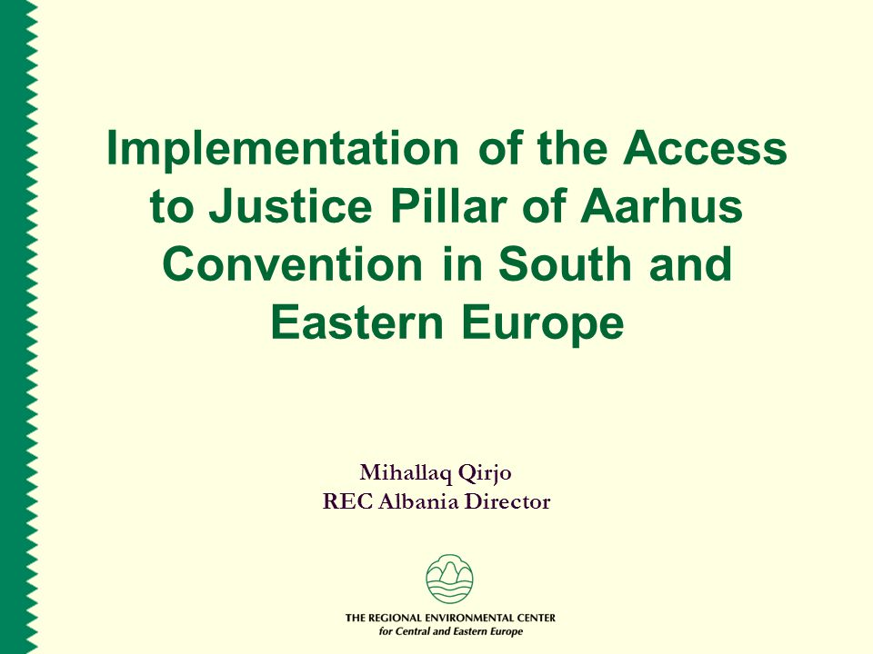 Implementation of the Access to Justice Pillar of Aarhus Convention in South and Eastern Europe Mihallaq Qirjo REC Albania Director
