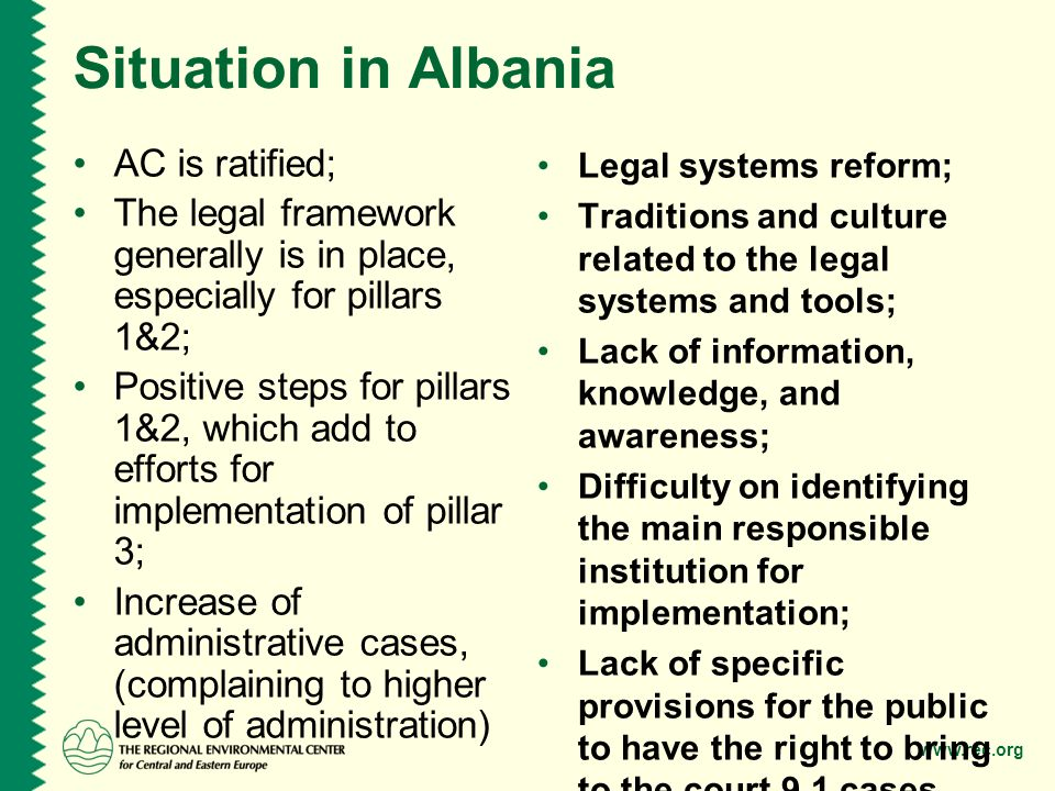 www.rec.org Situation in Albania AC is ratified; The legal framework generally is in place, especially for pillars 1&2; Positive steps for pillars 1&2, which add to efforts for implementation of pillar 3; Increase of administrative cases, (complaining to higher level of administration) Legal systems reform; Traditions and culture related to the legal systems and tools; Lack of information, knowledge, and awareness; Difficulty on identifying the main responsible institution for implementation; Lack of specific provisions for the public to have the right to bring to the court 9.1 cases.