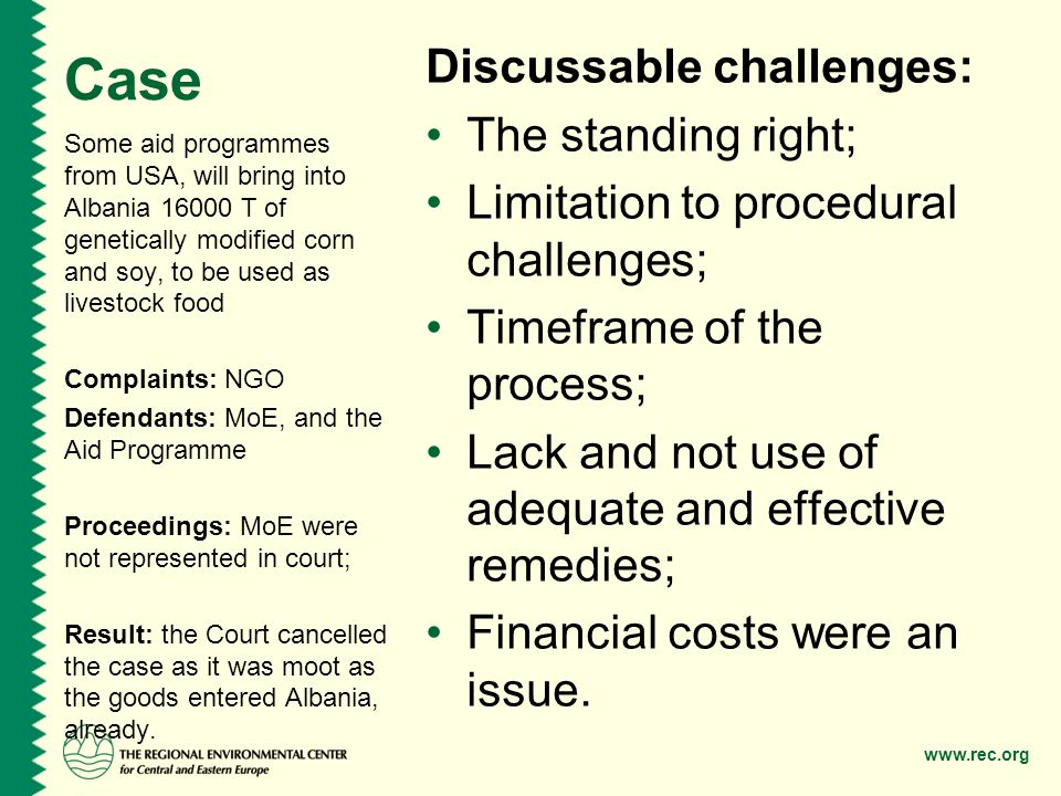 www.rec.org Case Discussable challenges: The standing right; Limitation to procedural challenges; Timeframe of the process; Lack and not use of adequate and effective remedies; Financial costs were an issue.