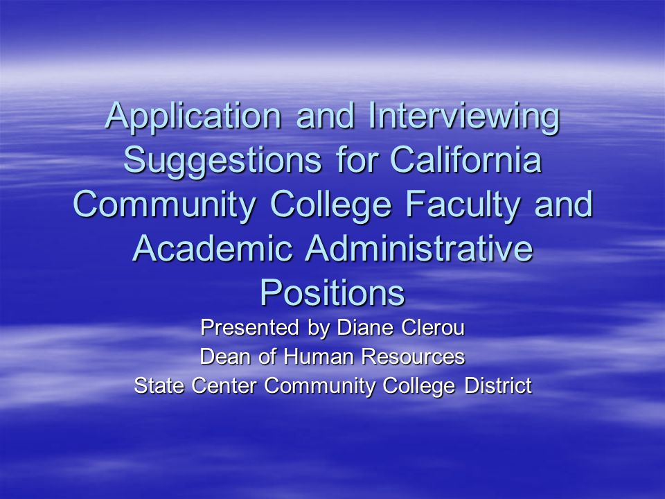 Application and Interviewing Suggestions for California Community College Faculty and Academic Administrative Positions Presented by Diane Clerou Dean of Human Resources State Center Community College District