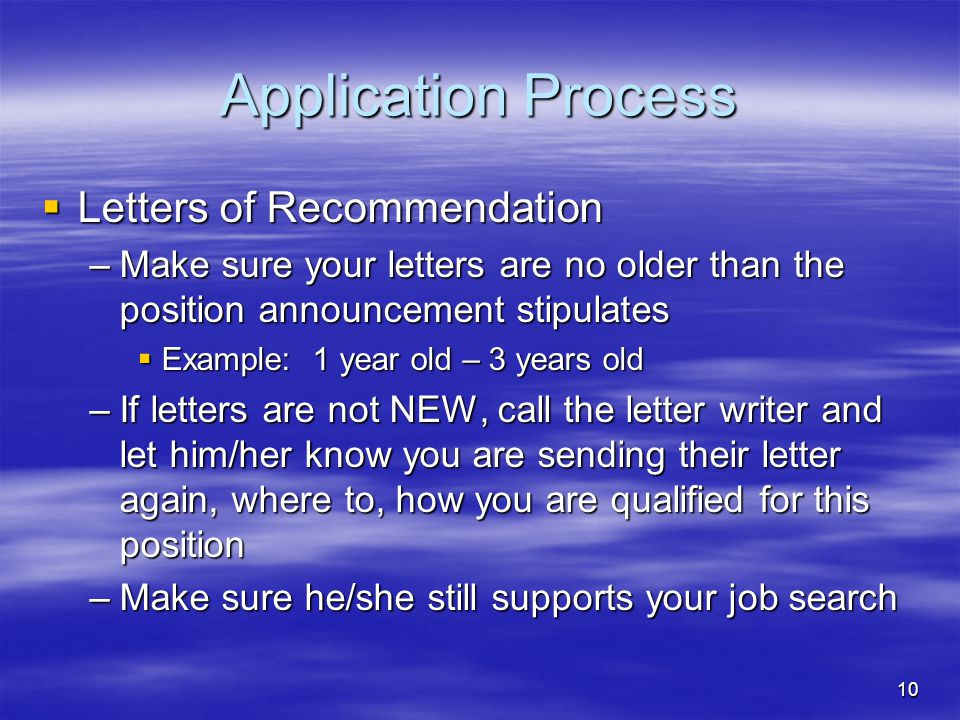 10 Application Process  Letters of Recommendation –Make sure your letters are no older than the position announcement stipulates  Example: 1 year old – 3 years old –If letters are not NEW, call the letter writer and let him/her know you are sending their letter again, where to, how you are qualified for this position –Make sure he/she still supports your job search