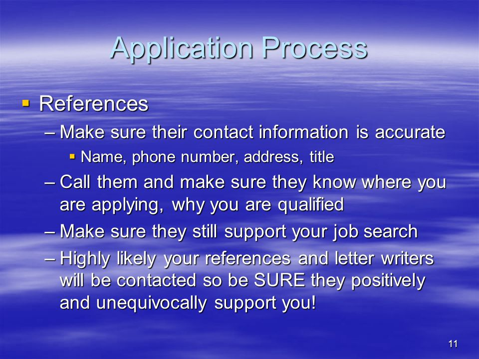 11 Application Process  References –Make sure their contact information is accurate  Name, phone number, address, title –Call them and make sure they know where you are applying, why you are qualified –Make sure they still support your job search –Highly likely your references and letter writers will be contacted so be SURE they positively and unequivocally support you!