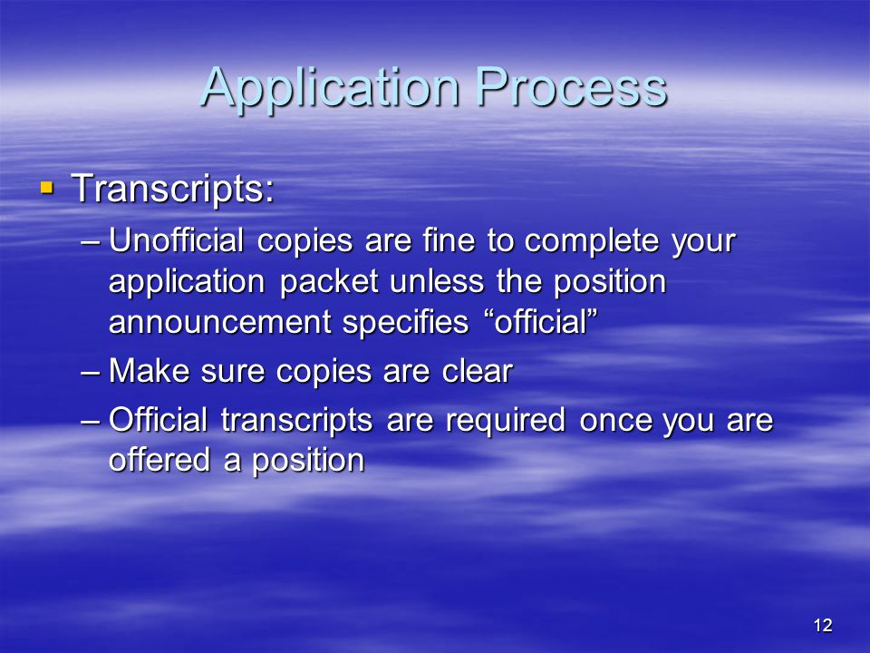 "12 Application Process  Transcripts: –Unofficial copies are fine to complete your application packet unless the position announcement specifies ""offi"