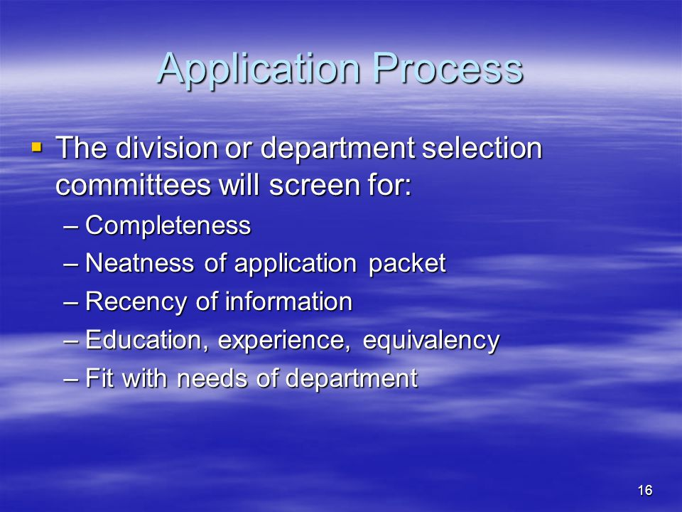 16 Application Process  The division or department selection committees will screen for: –Completeness –Neatness of application packet –Recency of information –Education, experience, equivalency –Fit with needs of department
